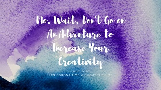 No. Wait. Don't Go On An Adventure to Increase Your Creativity